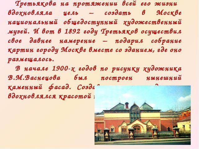 Третьякова на протяжении всей его жизни вдохновляла цель – создать в Москве...