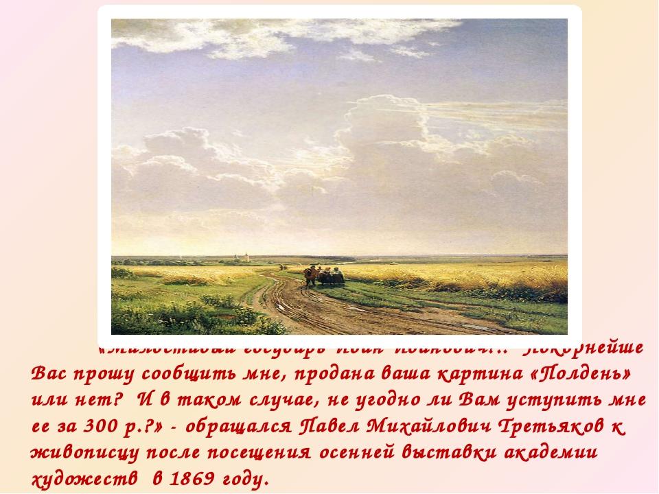 «Милостивый государь Иван Иванович!.. Покорнейше Вас прошу сообщить мне, про...