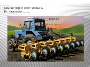 Сейчас зерно сеют машины. Их называют … …