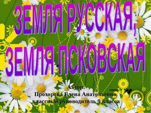 Автор: Прохорова Елена Анатольевна, классный руководитель 9 класса