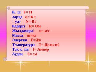 Күш F= Н Заряд q= Кл Қуат N= Вт Кедергі R= Ом Жылдамдық υ= м/с Масса m=кг Эн