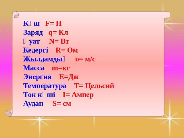 Күш F= Н Заряд q= Кл Қуат N= Вт Кедергі R= Ом Жылдамдық υ= м/с Масса m=кг Эн...