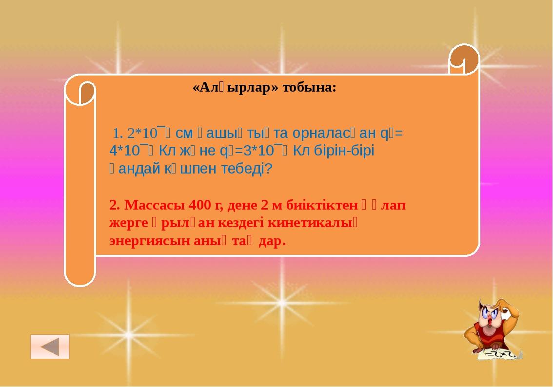 «Алғырлар» тобына: 1. 2*10¯⁸ см қашықтықта орналасқан q₁= 4*10¯⁸ Кл және q₂=...
