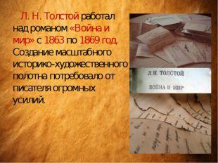 Л. Н. Толстой работал над романом «Война и мир» с 1863 по 1869 год. Создание