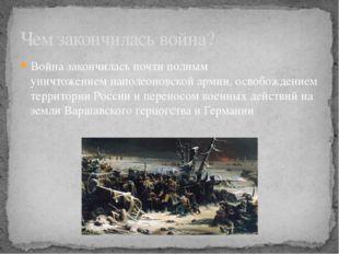 Война закончилась почти полным уничтожениемнаполеоновской армии, освобождени