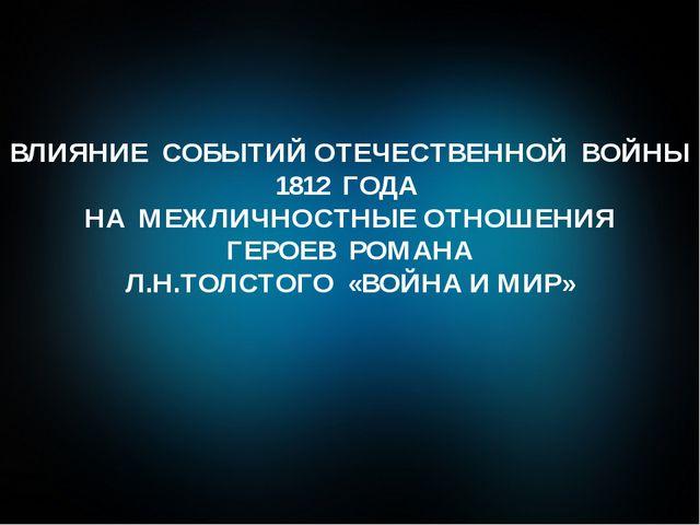 ВЛИЯНИЕ СОБЫТИЙ ОТЕЧЕСТВЕННОЙ ВОЙНЫ 1812 ГОДА НА МЕЖЛИЧНОСТНЫЕ ОТНОШЕНИЯ ГЕРО...