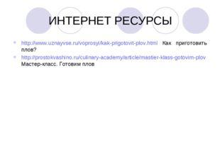 ИНТЕРНЕТ РЕСУРСЫ http://www.uznayvse.ru/voprosyi/kak-prigotovit-plov.html Как