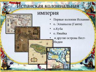 Испанская колониальная империя Первые колонии Испании: о. Эспаньола (Гаити) о