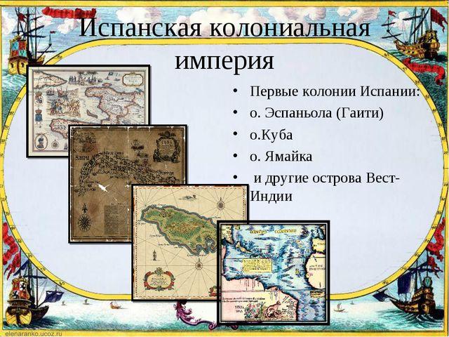Испанская колониальная империя Первые колонии Испании: о. Эспаньола (Гаити) о...