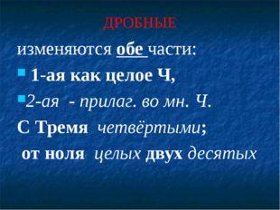 ДРОБНЫЕ изменяются обе части: 1-ая как целое Ч, 2-ая - прилаг. во мн. Ч. С Тр