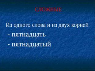 СЛОЖНЫЕ Из одного слова и из двух корней - пятнадцать - пятнадцатый