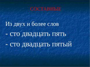 СОСТАВНЫЕ Из двух и более слов - сто двадцать пять - сто двадцать пятый