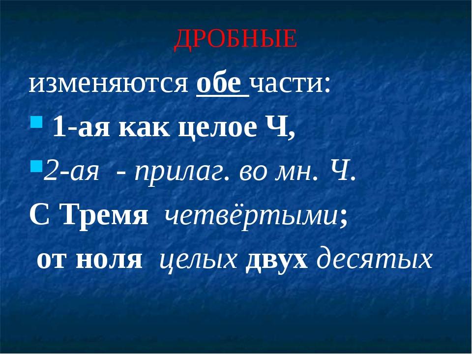 ДРОБНЫЕ изменяются обе части: 1-ая как целое Ч, 2-ая - прилаг. во мн. Ч. С Тр...