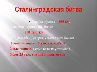 Сталинградская битва Ширина фронта – 800 км. Охватила территорию более 100 ты