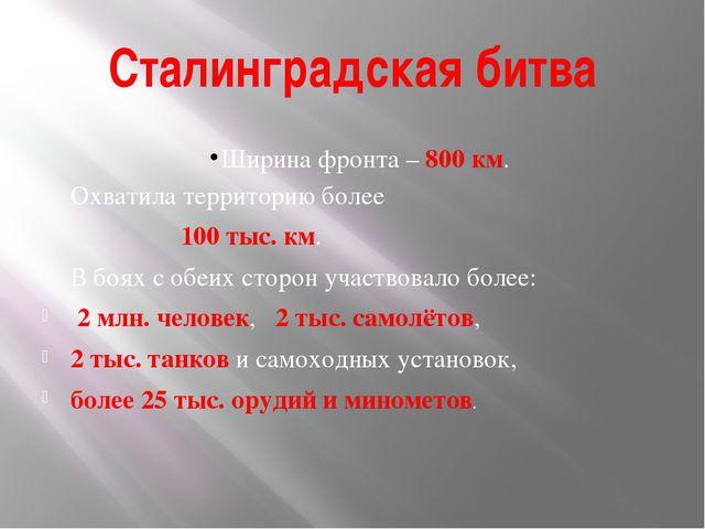 Сталинградская битва Ширина фронта – 800 км. Охватила территорию более 100 ты...
