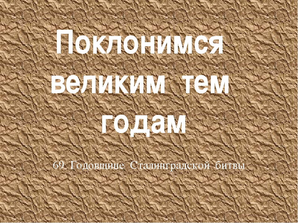 Поклонимся великим тем годам 69 Годовщине Сталинградской битвы