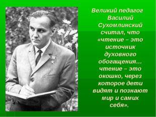 Великий педагог Василий Сухомлинский считал, что «чтение – это источник духов