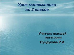 Урок математики во 2 классе Учитель высшей категории Сундукова Р.И.