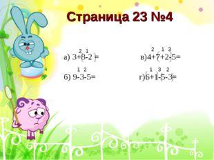 Страница 23 №4 а) 3+8-2 = в)4+7+2-5= б) 9-3-5= г)6+1-5-3= 1 2 1 2 1 2 3 1 2 3
