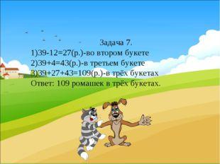 Задача 7. 1)39-12=27(р.)-во втором букете 2)39+4=43(р.)-в третьем букете 3)3