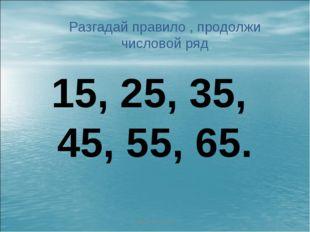 http://aida.ucoz.ru * Разгадай правило , продолжи числовой ряд 15, 25, 35, 45