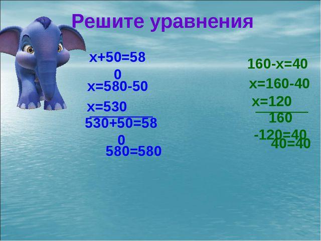 x+50=580 160-x=40 Решите уравнения x=580-50 x=530 530+50=580 580=580 x=160-40...