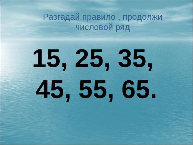 http://aida.ucoz.ru * Разгадай правило , продолжи числовой ряд 15, 25, 35, 45...