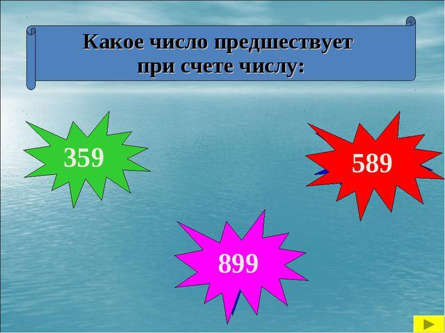 Какое число предшествует при счете числу: 590 900 360 899 589 359