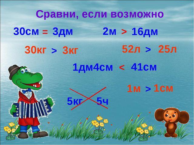 Сравни, если возможно 2м 16дм 52л 25л 30см 3дм 1дм4см 41см 30кг 3кг 5кг 5ч 1м...