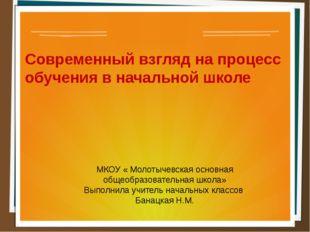 Современный взгляд на процесс обучения в начальной школе МКОУ « Молотычевская