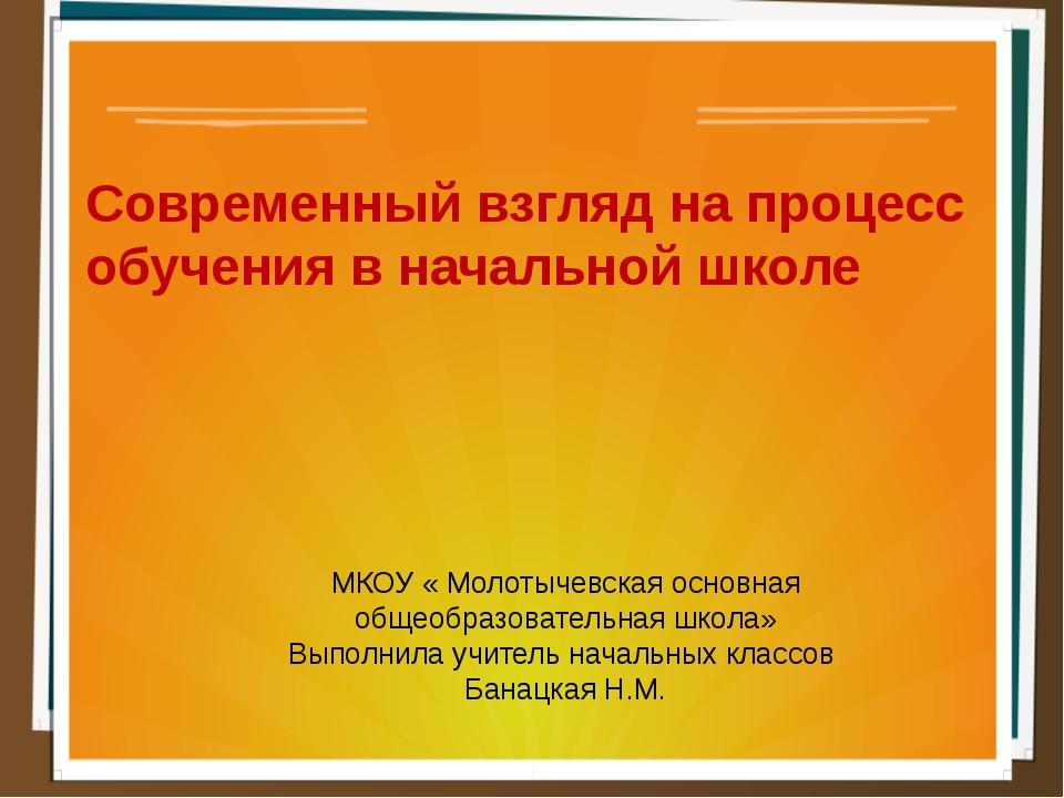 Современный взгляд на процесс обучения в начальной школе МКОУ « Молотычевская...