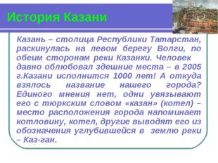 История Казани Казань – столица Республики Татарстан, раскинулась на левом бе