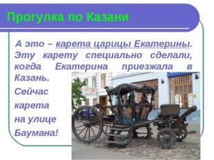 Прогулка по Казани А это – карета царицы Екатерины. Эту карету специально сде