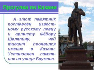 Прогулка по Казани А этот памятник поставлен извест-ному русскому певцу и арт