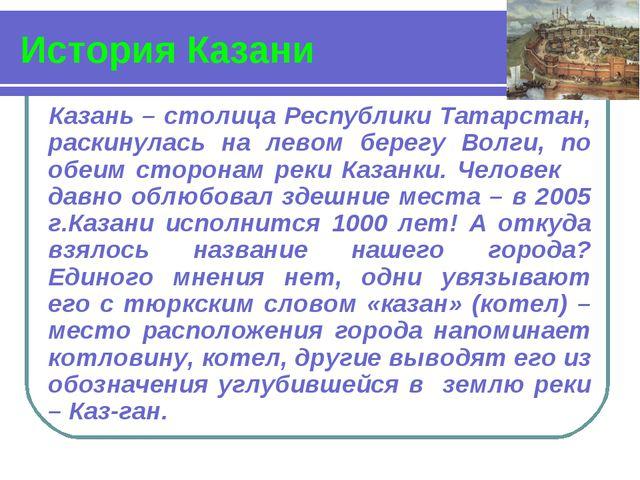 История Казани Казань – столица Республики Татарстан, раскинулась на левом бе...