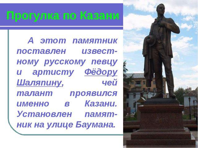 Прогулка по Казани А этот памятник поставлен извест-ному русскому певцу и арт...