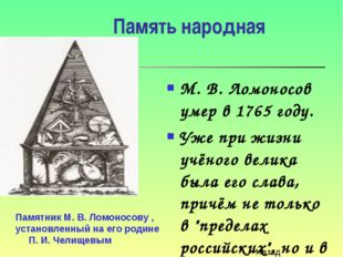 Память народная М. В. Ломоносов умер в 1765 году. Уже при жизни учёного велик