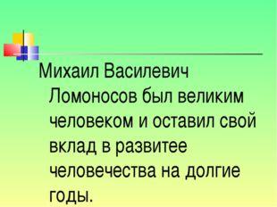Михаил Василевич Ломоносов был великим человеком и оставил свой вклад в разви