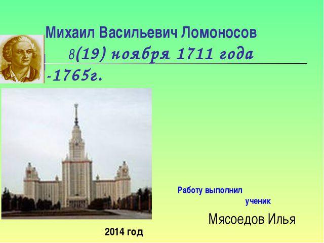 Михаил Васильевич Ломоносов 8(19) ноября 1711 года -1765г. Работу выполнил уч...