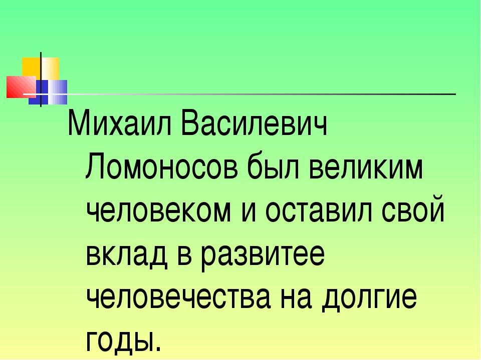 Михаил Василевич Ломоносов был великим человеком и оставил свой вклад в разви...