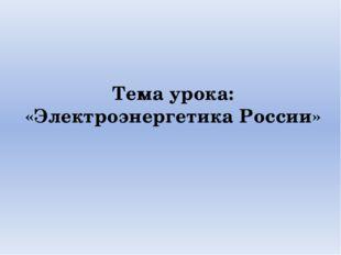 Тема урока: «Электроэнергетика России»