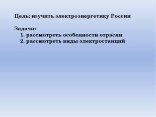 Цель: изучить электроэнергетику России Задачи: 1. рассмотреть особенности отр