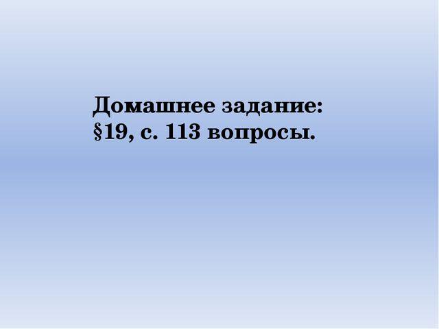 Домашнее задание: §19, с. 113 вопросы.