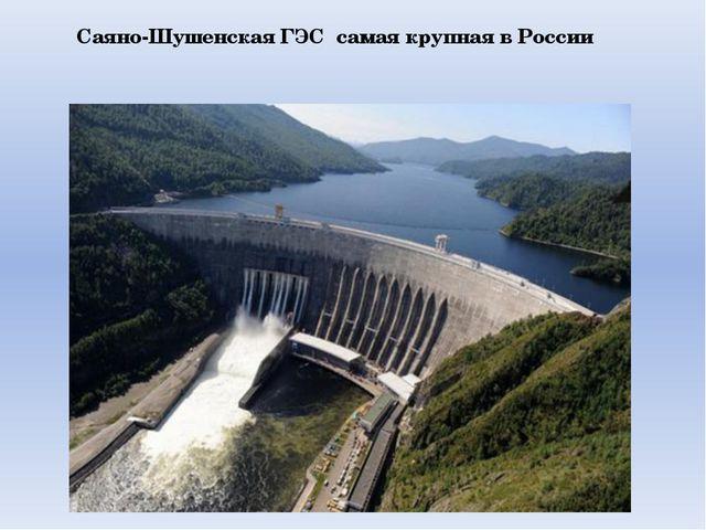 Саяно-Шушенская ГЭС самая крупная в России