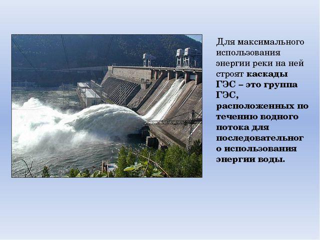 Для максимального использования энергии реки на ней строят каскады ГЭС – это...
