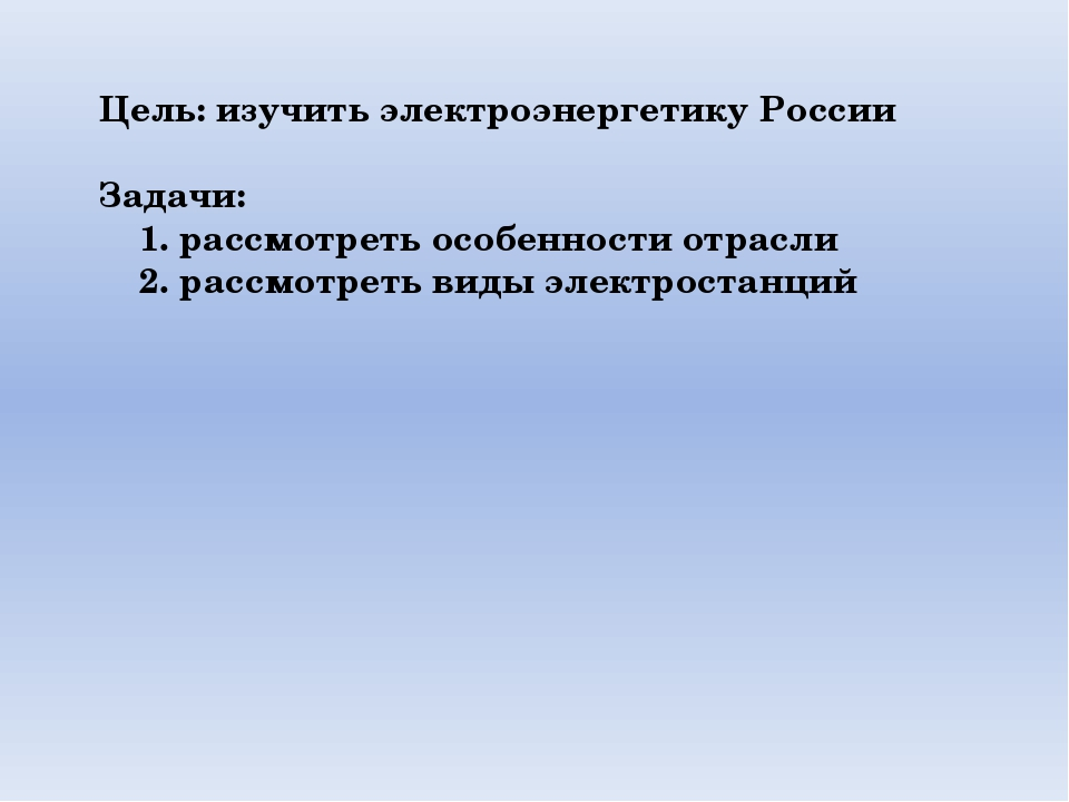 Цель: изучить электроэнергетику России Задачи: 1. рассмотреть особенности отр...
