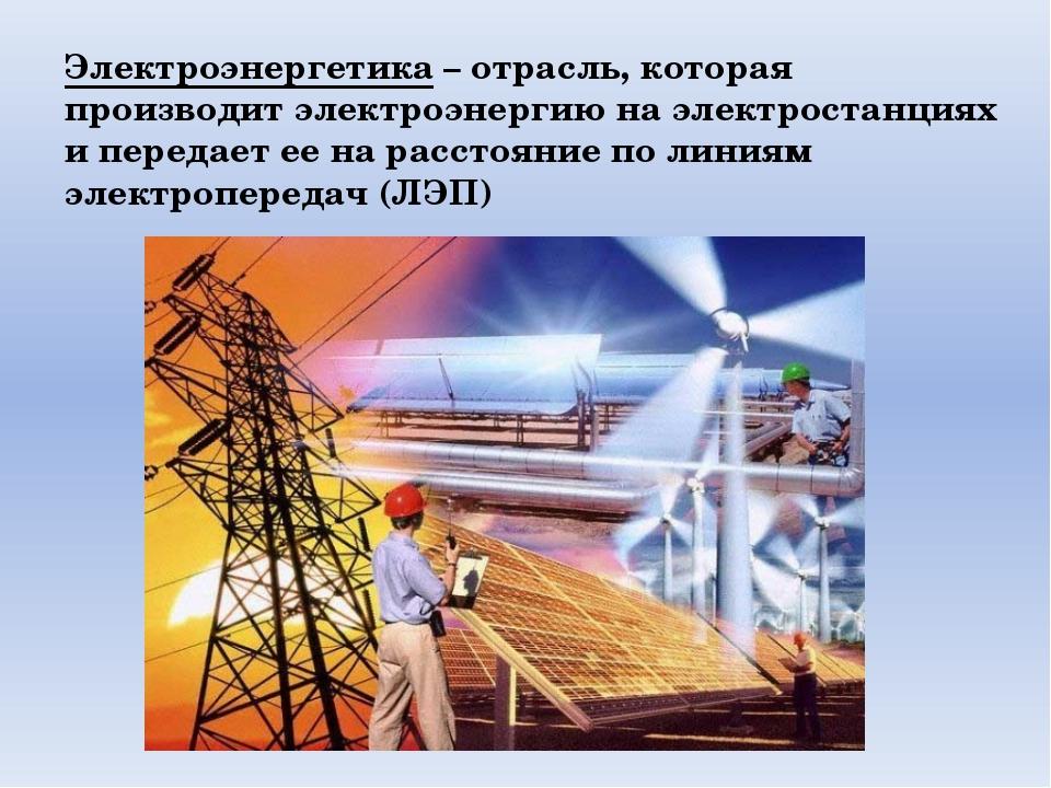Электроэнергетика – отрасль, которая производит электроэнергию на электростан...