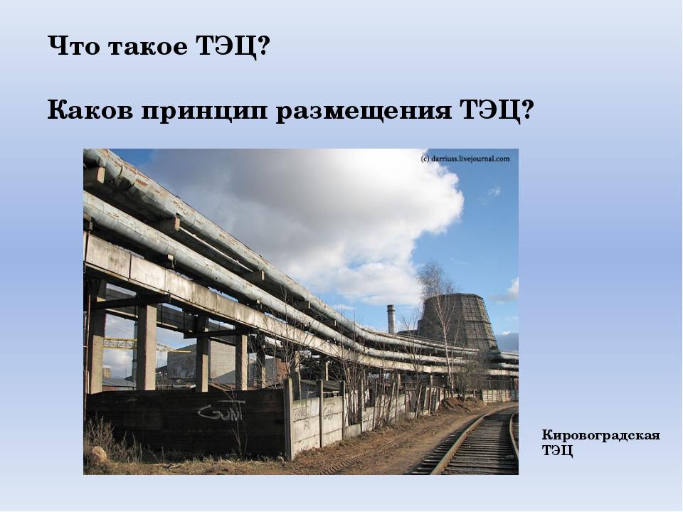 Что такое ТЭЦ? Каков принцип размещения ТЭЦ? Кировоградская ТЭЦ
