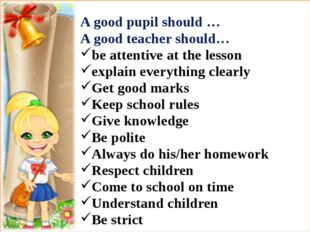 A good pupil should … A good teacher should… be attentive at the lesson expl