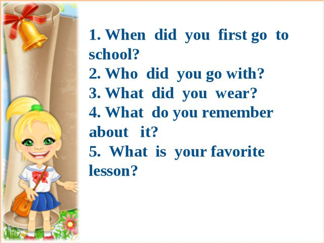 1. When did you first go to school? 2. Who did you go with? 3. What did you...